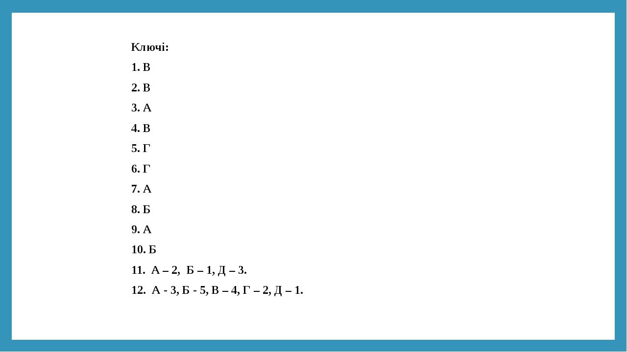 Ключі: 1. В 2. В 3. А 4. В 5. Г 6. Г 7. А 8. Б 9. А 10. Б 11. А – 2, Б – 1, Д – 3. 12. А - 3, Б - 5, В – 4, Г – 2, Д – 1.