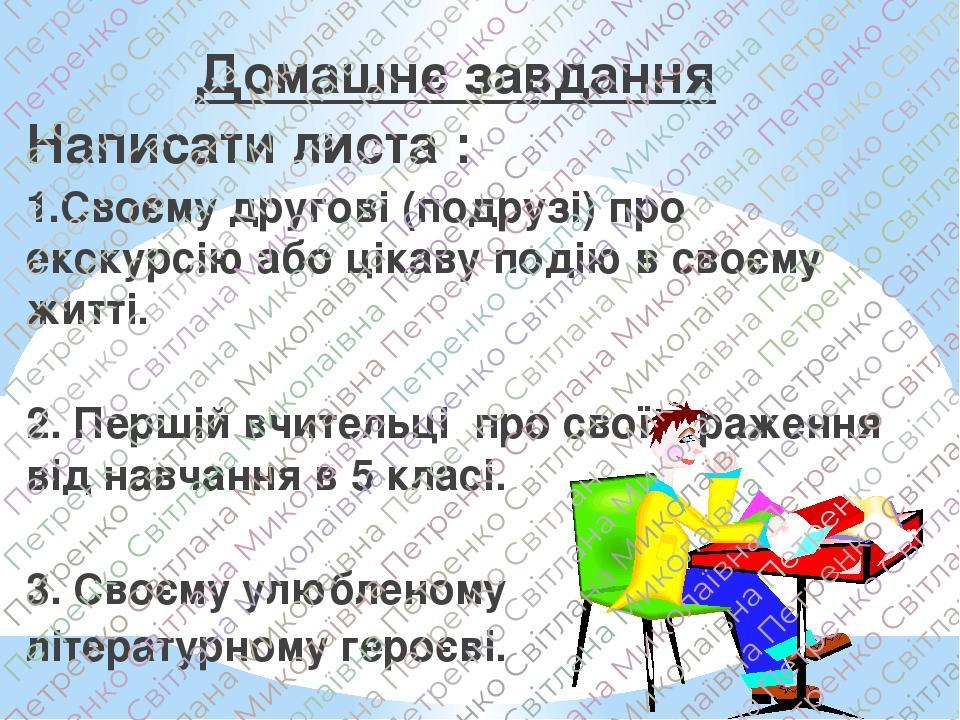 Домашнє завдання Написати листа : 1.Своєму другові (подрузі) про екскурсію або цікаву подію в своєму житті. 2. Першій вчительці про свої враження ...