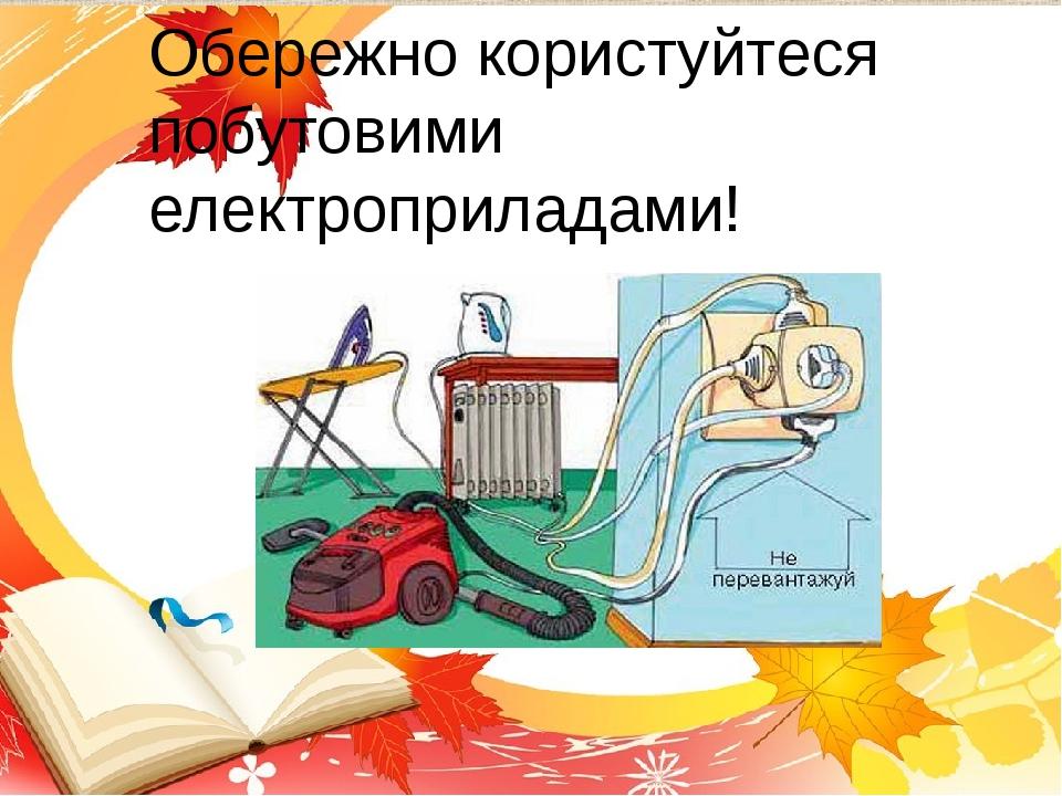 Обережно користуйтеся побутовими електроприладами!