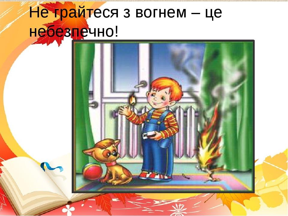 Не грайтеся з вогнем – це небезпечно!