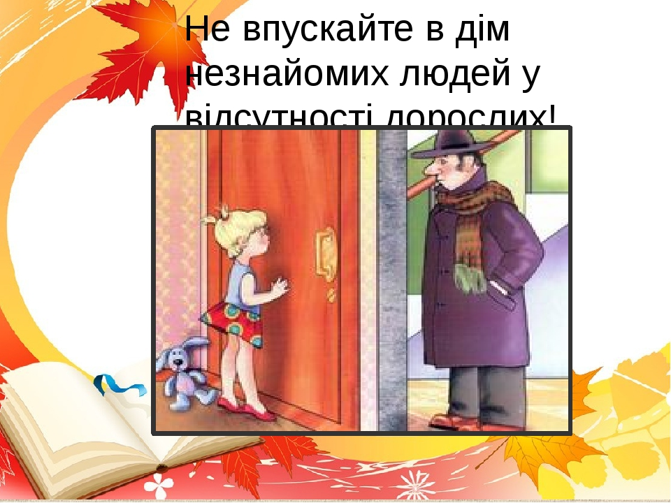 Не впускайте в дім незнайомих людей у відсутності дорослих!