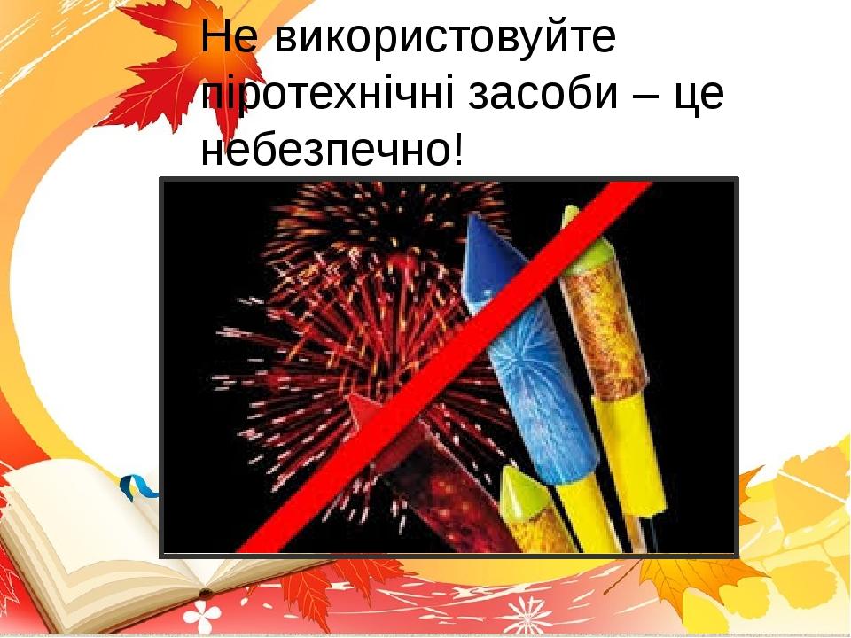 Не використовуйте піротехнічні засоби – це небезпечно!