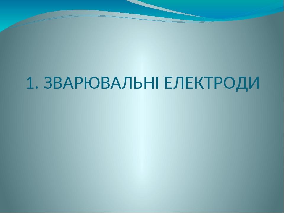 1. ЗВАРЮВАЛЬНІ ЕЛЕКТРОДИ