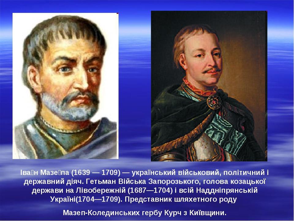 Іва́н Мазе́па (1639 — 1709) — український військовий, політичний і державний діяч. Гетьман Війська Запорозького, голова козацької держави на Лівобе...