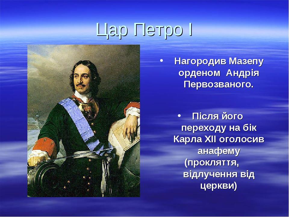 Цар Петро І Нагородив Мазепу орденом Андрія Первозваного. Після його переходу на бік Карла ХІІ оголосив анафему (прокляття, відлучення від церкви)