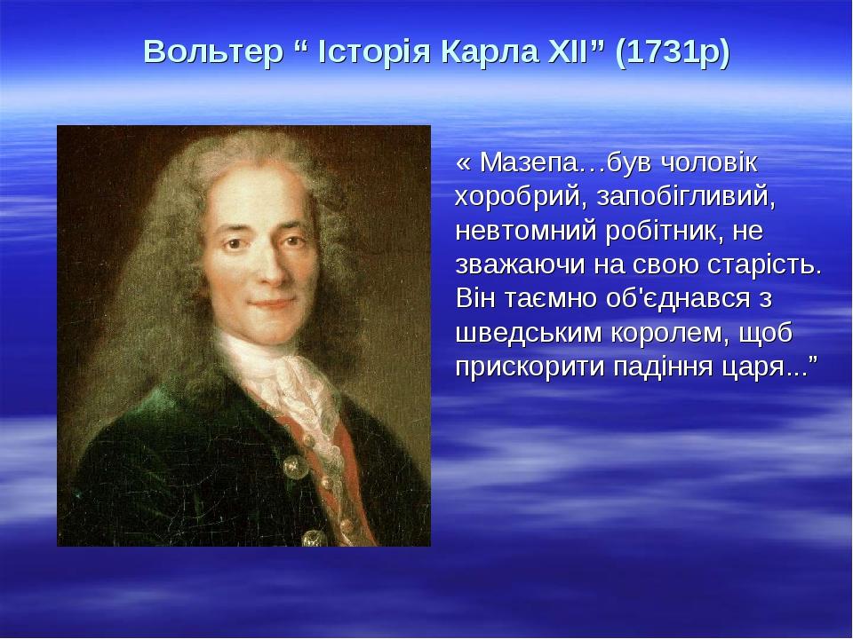 """Вольтер """" Історія Карла ХІІ"""" (1731р) « Мазепа…був чоловік хоробрий, запобігливий, невтомний робітник, не зважаючи на свою старість. Він таємно об'є..."""