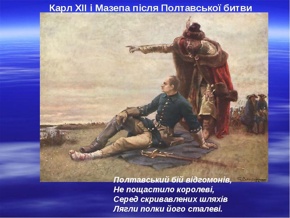 Карл ХІІ і Мазепа після Полтавської битви Полтавський бій відгомонів, Не пощастило королеві, Серед скривавлених шляхів Лягли полки його сталеві.