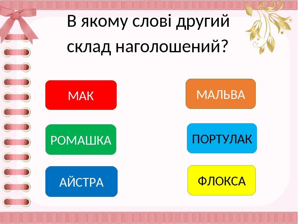 В якому слові другий склад наголошений? МАК АЙСТРА РОМАШКА МАЛЬВА ПОРТУЛАК ФЛОКСА