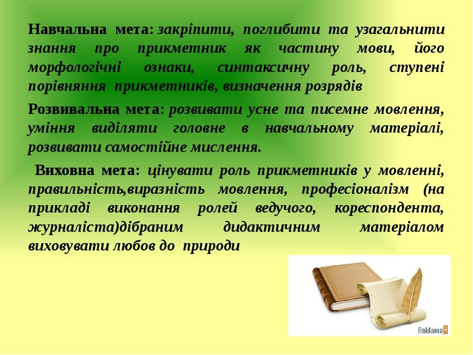 Навчальна мета:закріпити, поглибити та узагальнити знання про прикметник як частину мови, його морфологічні ознаки, синтаксичну роль, ступені порі...
