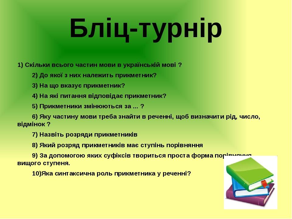 Бліц-турнір 1) Скільки всього частин мови в українській мові ? 2) До якої з них належить прикметник? 3) На що вказує прикметник? 4) На які питанн...