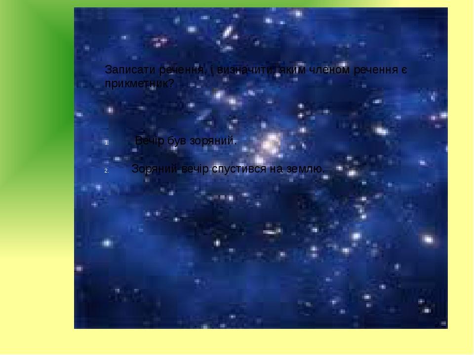 Записати речення, і визначити, яким членом речення є прикметник? Вечір був зоряний. Зоряний вечір спустився на землю.