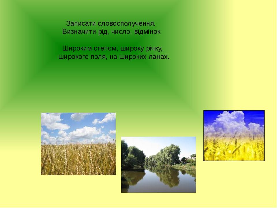 Записати словосполучення. Визначити рід, число, відмінок Широким степом, широку річку, широкого поля, на широких ланах.