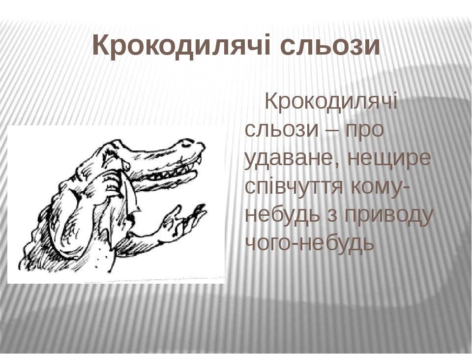 Крокодилячі сльози Крокодилячі сльози– про удаване, нещире співчуття кому-небудь з приводу чого-небудь