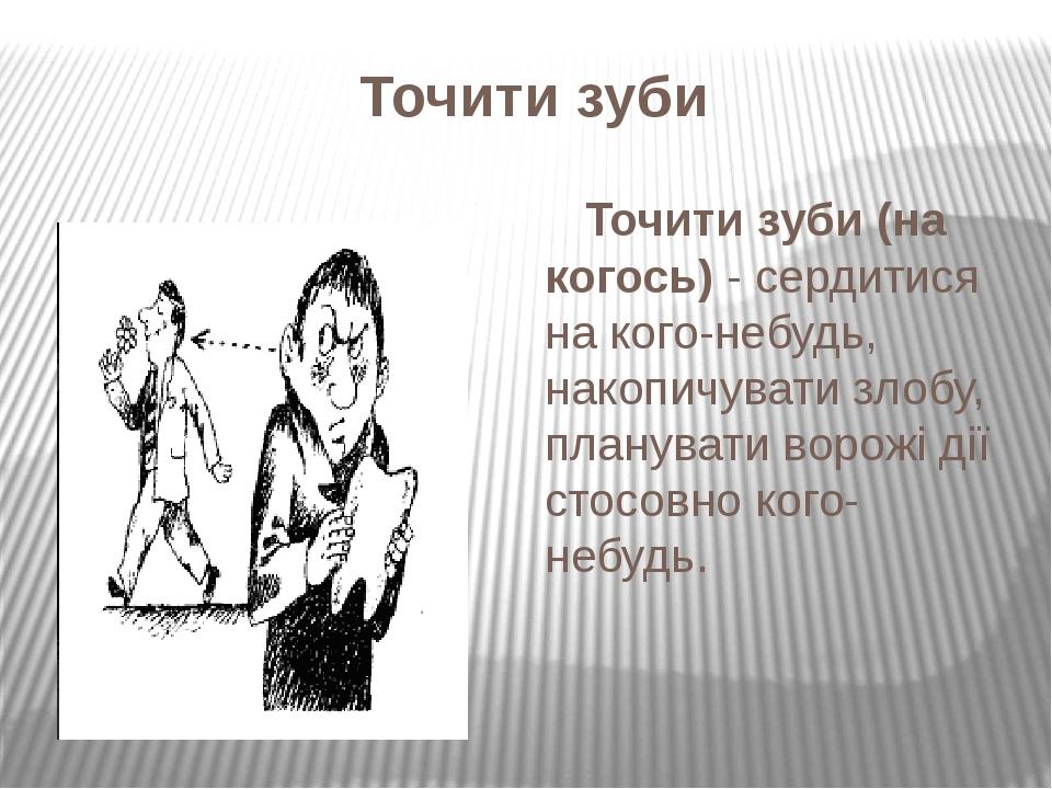 Точити зуби Точити зуби (на когось)- сердитися на кого-небудь, накопичувати злобу, планувати ворожі дії стосовно кого-небудь.