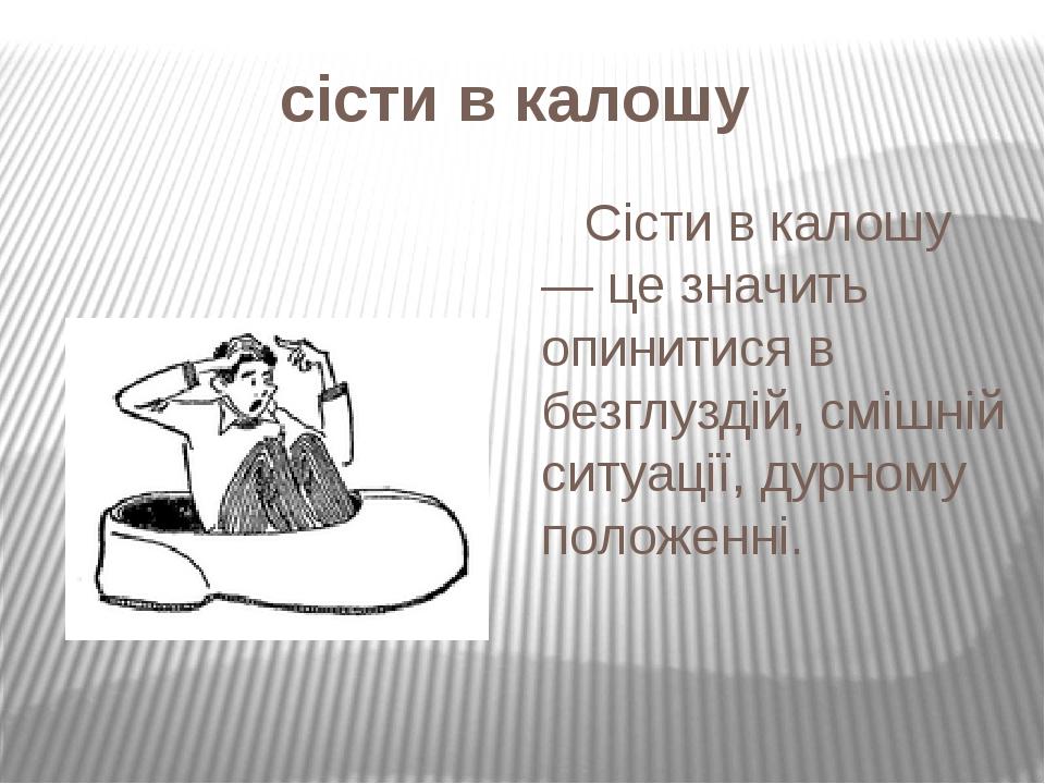 сісти в калошу  Сісти в калошу — це значить опинитися в безглуздій, смішній ситуації, дурному положенні.