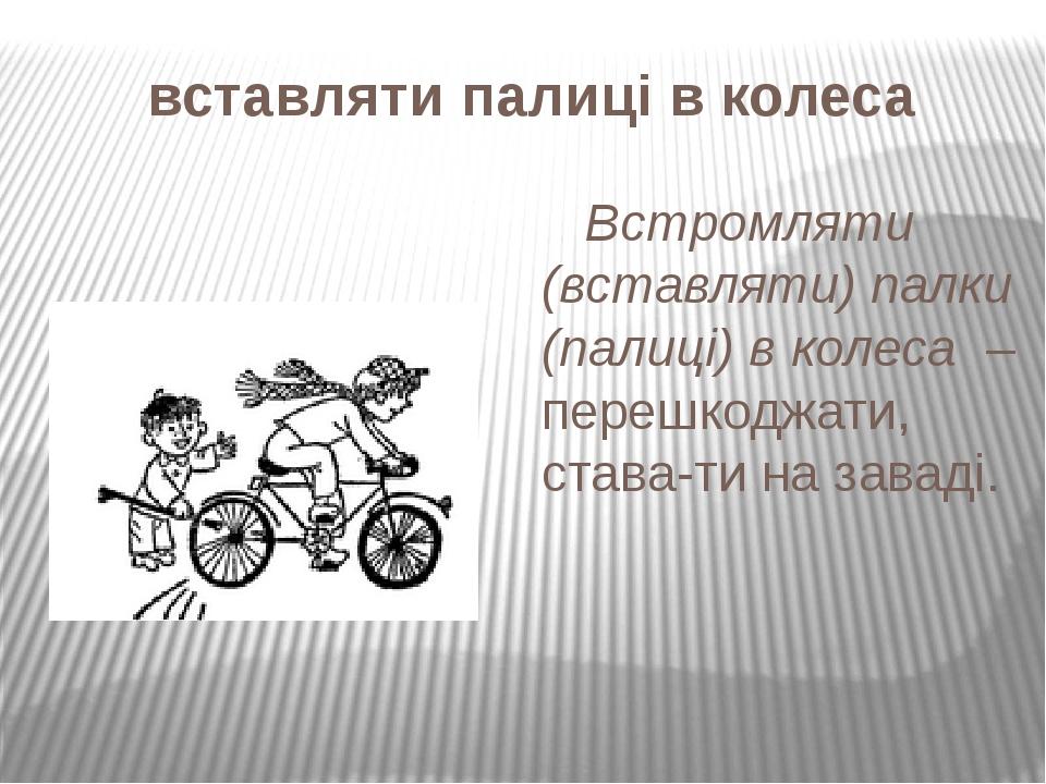 вставляти палиці в колеса Встромляти (вставляти) палки (палиці) в колеса – перешкоджати, ставати на заваді.