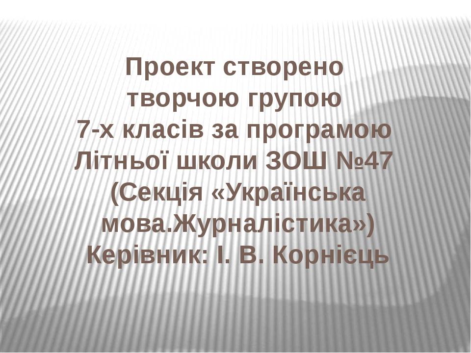 Проект створено творчою групою 7-х класів за програмою Літньої школи ЗОШ №47 (Секція «Українська мова.Журналістика») Керівник: І. В. Корнієць
