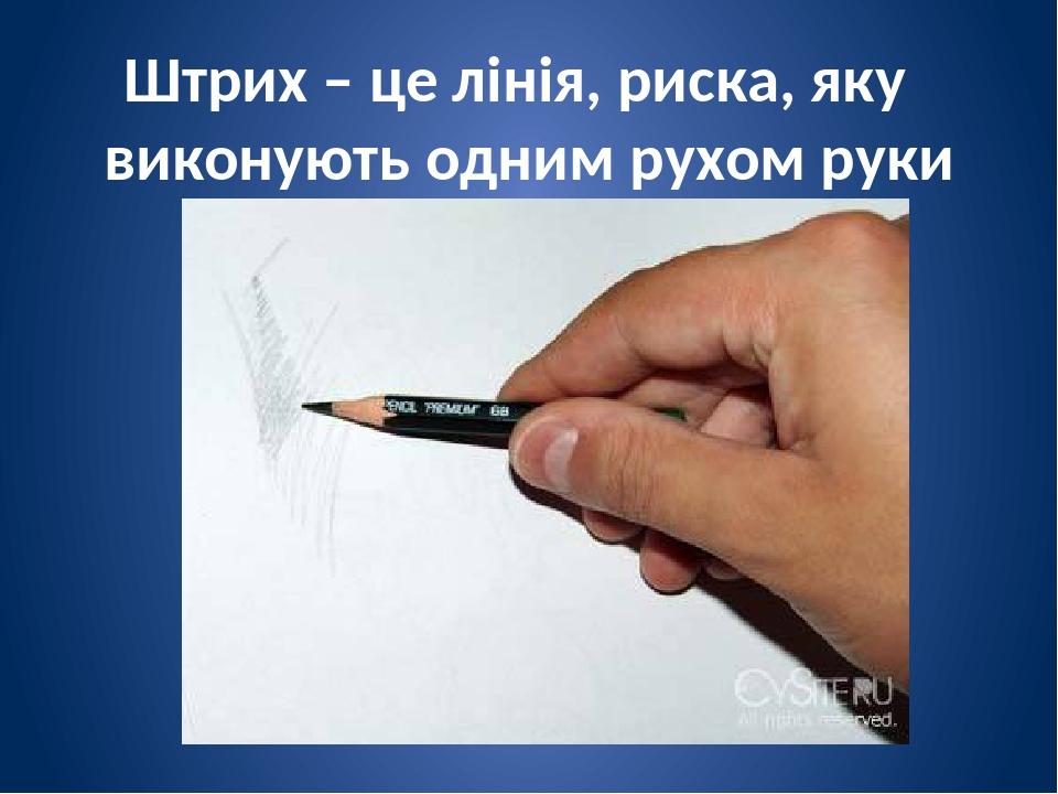 Штрих – це лінія, риска, яку виконують одним рухом руки