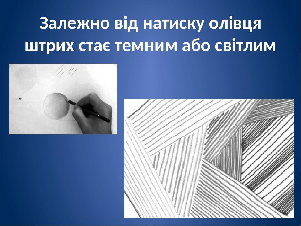 Залежно від натиску олівця штрих стає темним або світлим