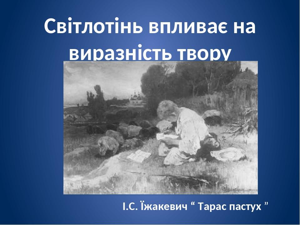"""Світлотінь впливає на виразність твору І.С. Їжакевич """" Тарас пастух """""""