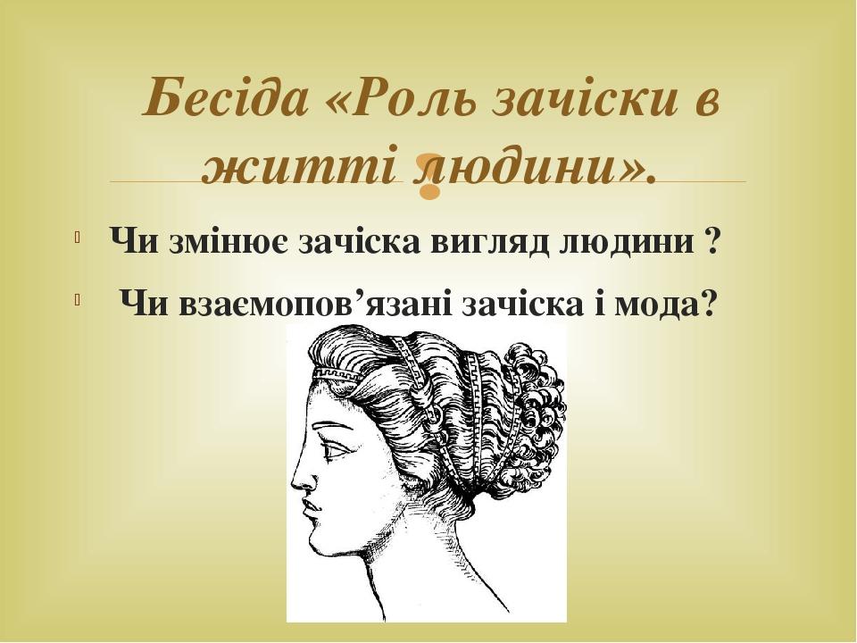 Чи змінює зачіска вигляд людини ? Чи взаємопов'язані зачіска і мода? Бесіда «Роль зачіски в житті людини». 