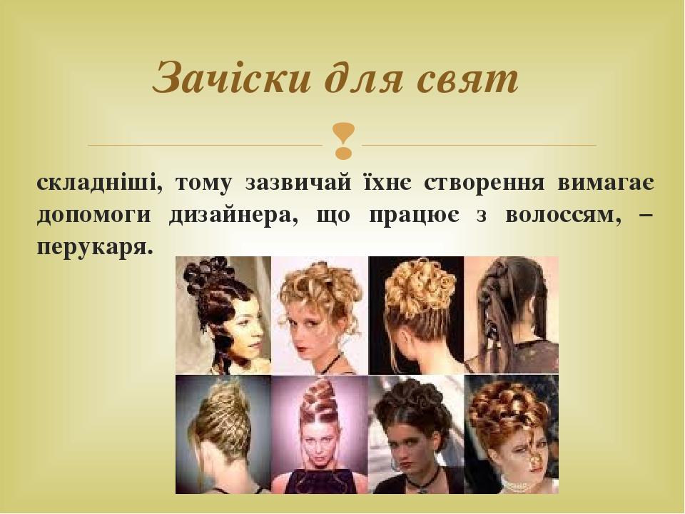 складніші, тому зазвичай їхнє створення вимагає допомоги дизайнера, що працює з волоссям, − перукаря. Зачіски для свят 