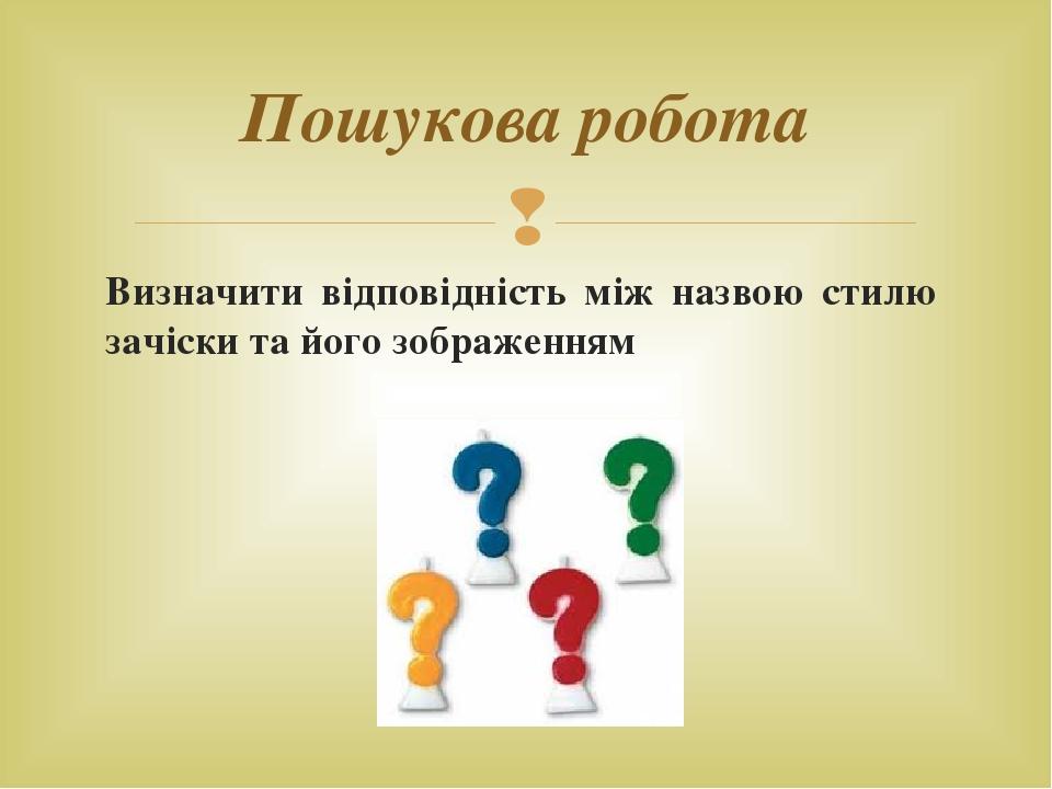 Визначити відповідність між назвою стилю зачіски та його зображенням Пошукова робота 