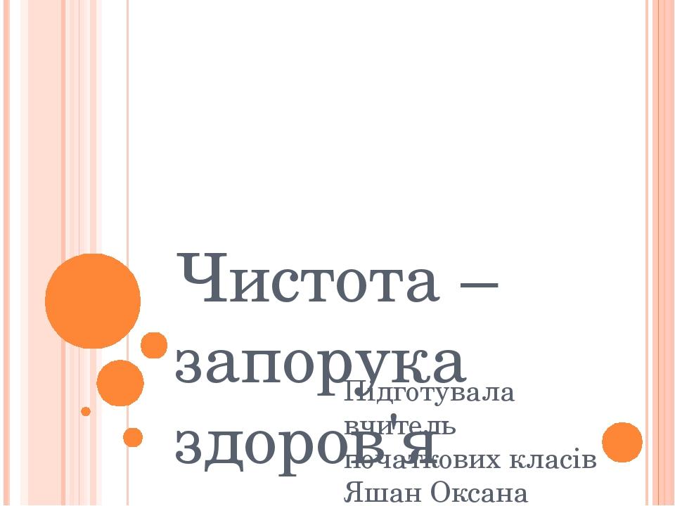 Чистота – запорука здоров'я Підготувала вчитель початкових класів Яшан Оксана Віталіївна М.Кропивницький