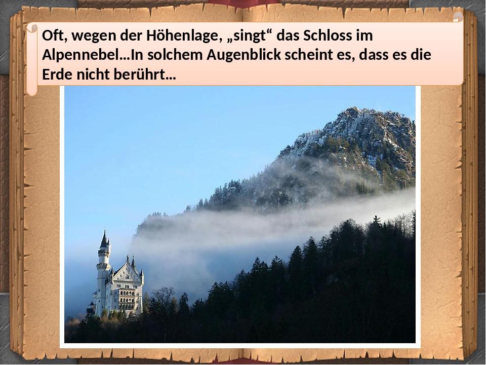 """Oft, wegen der Höhenlage, """"singt"""" das Schloss im Alpennebel…In solchem Augenblick scheint es, dass es die Erde nicht berührt…"""