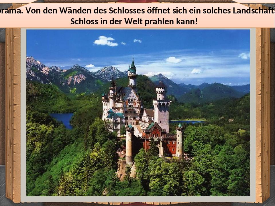 Das bewunderte Schlosspanorama. Von den Wänden des Schlosses öffnet sich ein solches Landschaftsbild, mit dem kein anderes Schloss in der Welt prah...