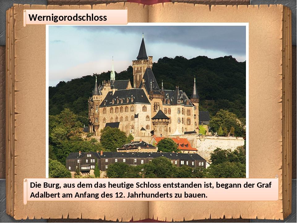 Wernigorodschloss Die Burg, aus dem das heutige Schloss entstanden ist, begann der Graf Adalbert am Anfang des 12. Jahrhunderts zu bauen.