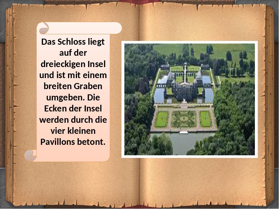 Das Schloss liegt auf der dreieckigen Insel und ist mit einem breiten Graben umgeben. Die Ecken der Insel werden durch die vier kleinen Pavillons b...