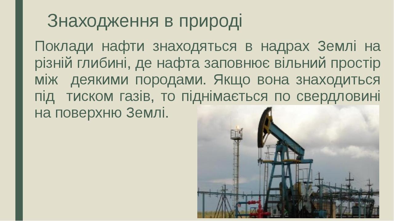 Знаходження в природі Поклади нафти знаходяться в надрах Землі на різній глибині, де нафта заповнює вільний простір між деякими породами. Якщо вона...
