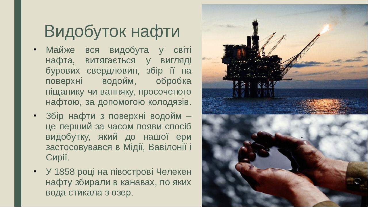 Видобуток нафти Майже вся видобута у світі нафта, витягається у вигляді бурових свердловин, збір її на поверхні водойм, обробка піщанику чи вапняку...