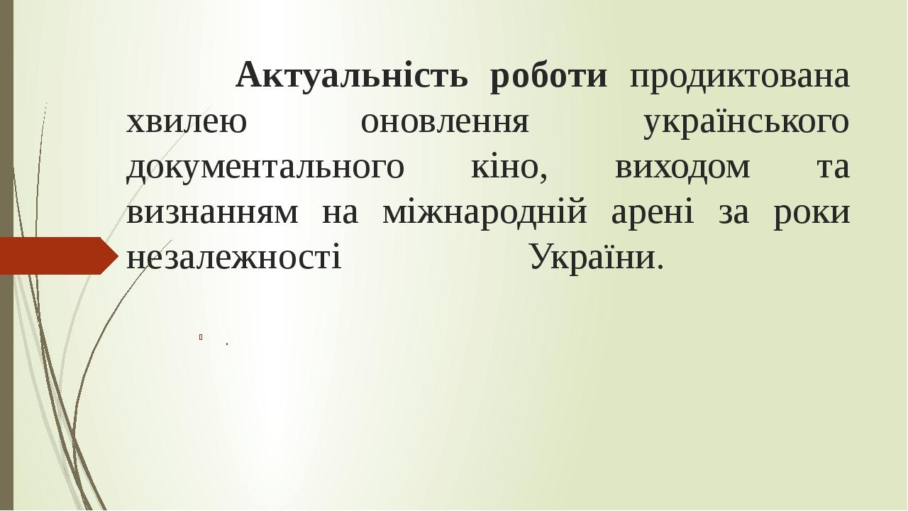 Актуальність роботи продиктована хвилею оновлення українського документального кіно, виходом та визнанням на міжнародній арені за роки незалежності...