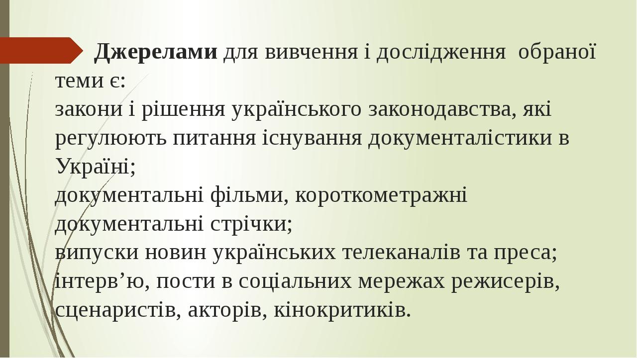 Джерелами для вивчення і дослідження обраної теми є: закони і рішення українського законодавства, які регулюють питання існування документалістики ...
