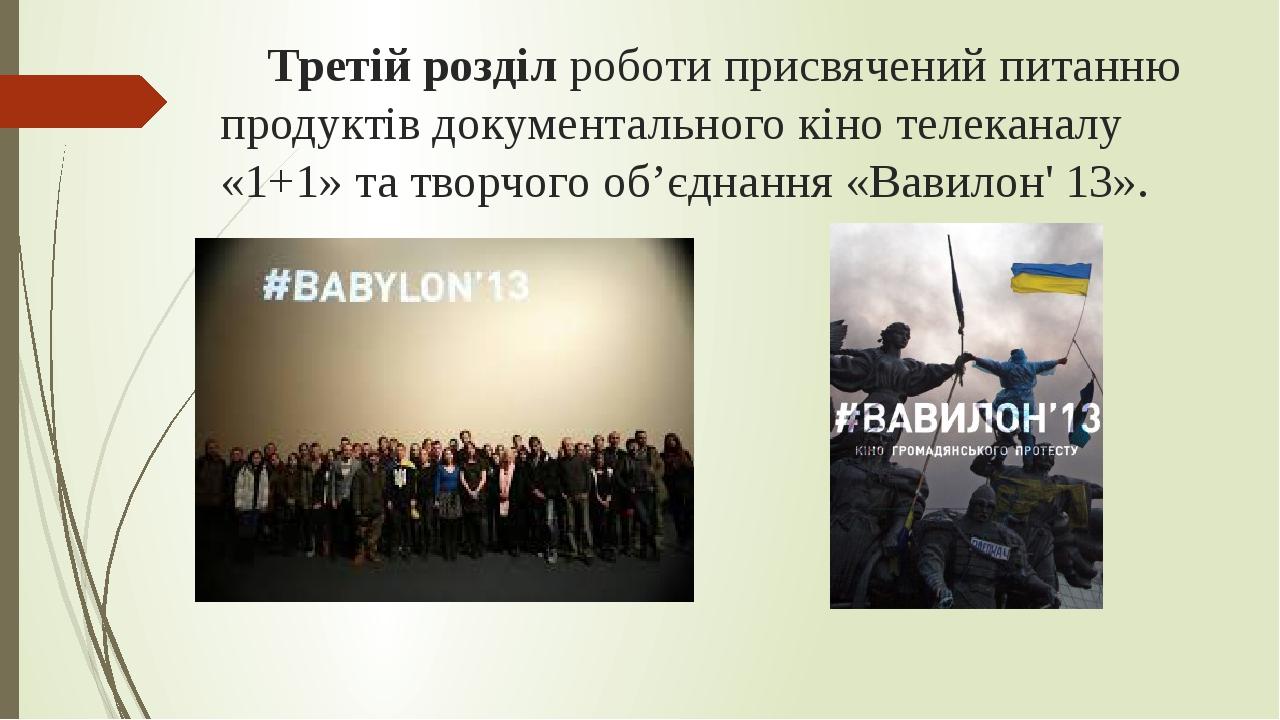 Третій розділ роботи присвячений питанню продуктів документального кіно телеканалу «1+1» та творчого об'єднання «Вавилон' 13».