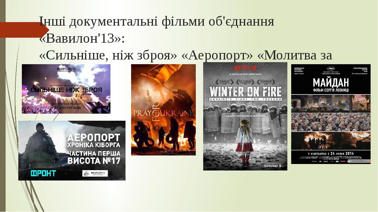 Інші документальні фільми об'єднання «Вавилон'13»: «Сильніше, ніж зброя» «Аеропорт» «Молитва за Україну» «Майдан»