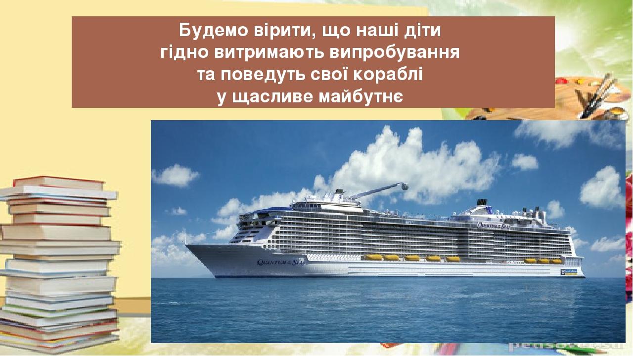 Будемо вірити, що наші діти гідно витримають випробування та поведуть свої кораблі у щасливе майбутнє Видавництво «Ранок»