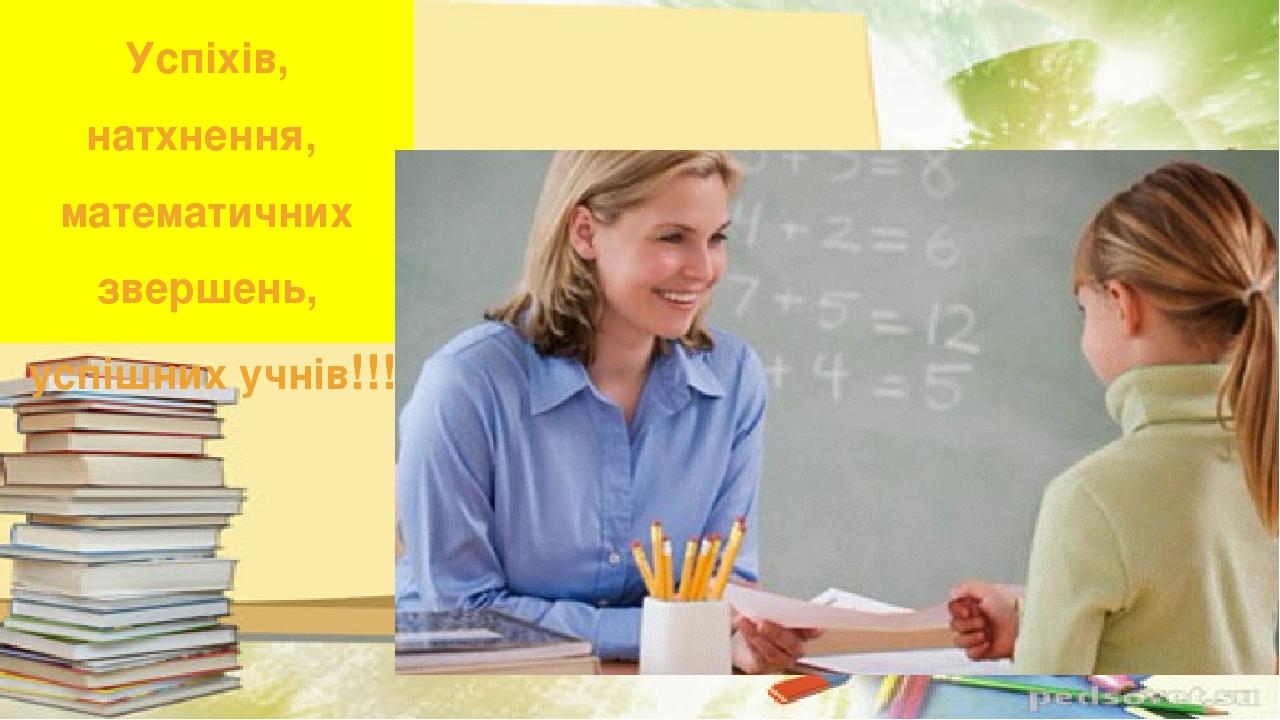Успіхів, натхнення, математичних звершень, успішних учнів!!!
