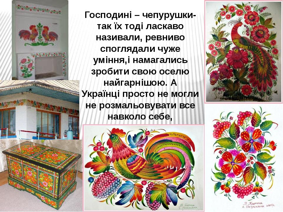 Господині – чепурушки- так їх тоді ласкаво називали, ревниво споглядали чуже уміння,і намагались зробити свою оселю найгарнішою. А Українці просто ...