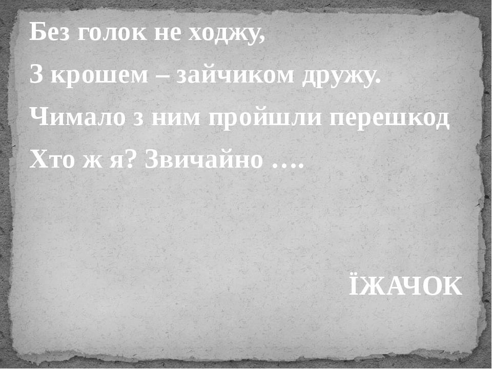 Без голок не ходжу, З крошем – зайчиком дружу. Чимало з ним пройшли перешкод Хто ж я? Звичайно …. ЇЖАЧОК