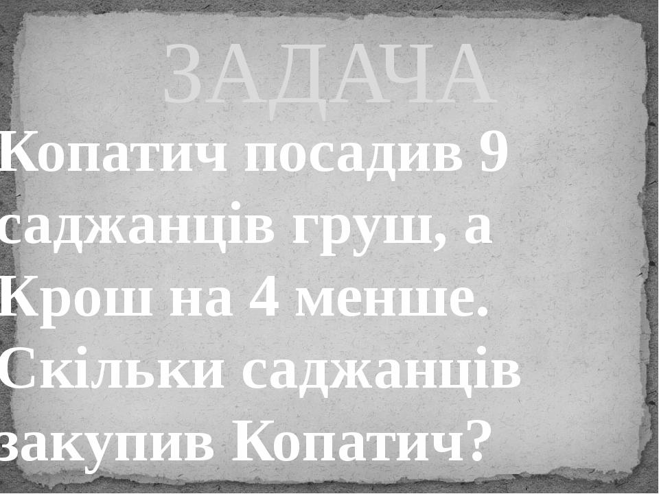 Копатич посадив 9 саджанців груш, а Крош на 4 менше. Скільки саджанців закупив Копатич? ЗАДАЧА