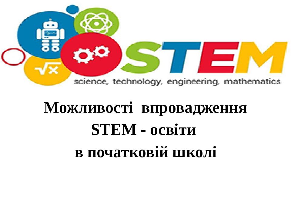 Можливості впровадження STEM - освіти в початковій школі