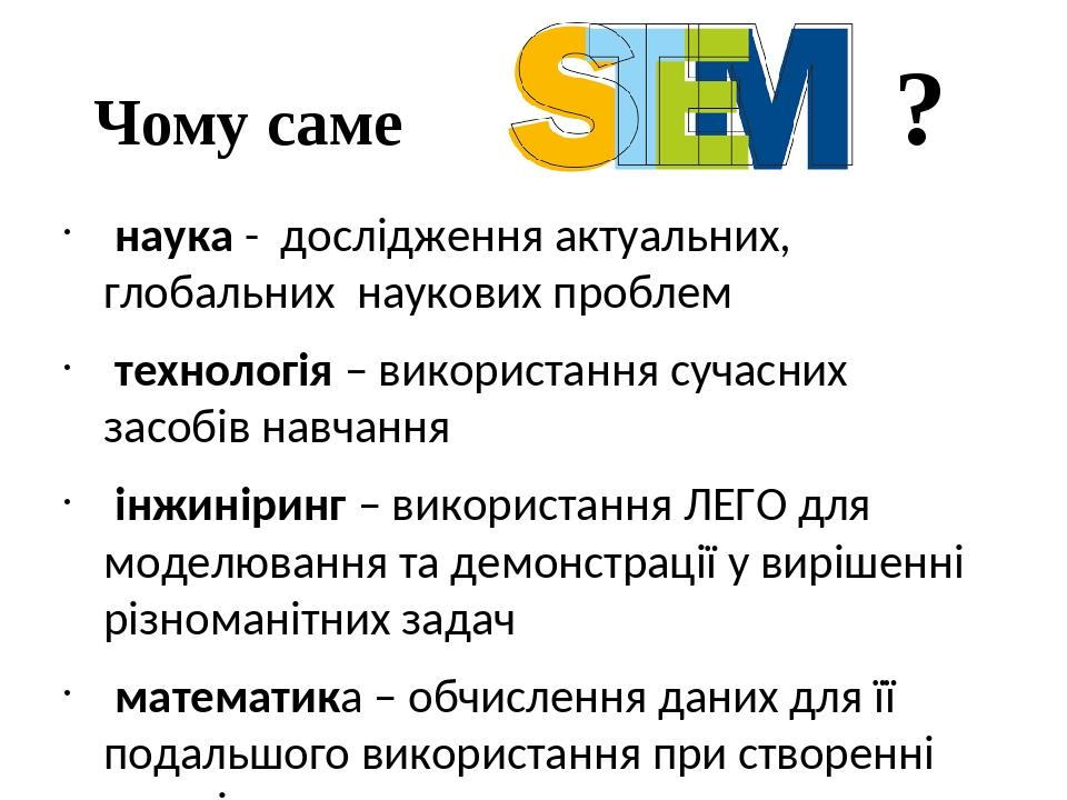 Чому саме ? наука - дослідження актуальних, глобальних наукових проблем технологія – використання сучасних засобів навчання інжиніринг – використан...