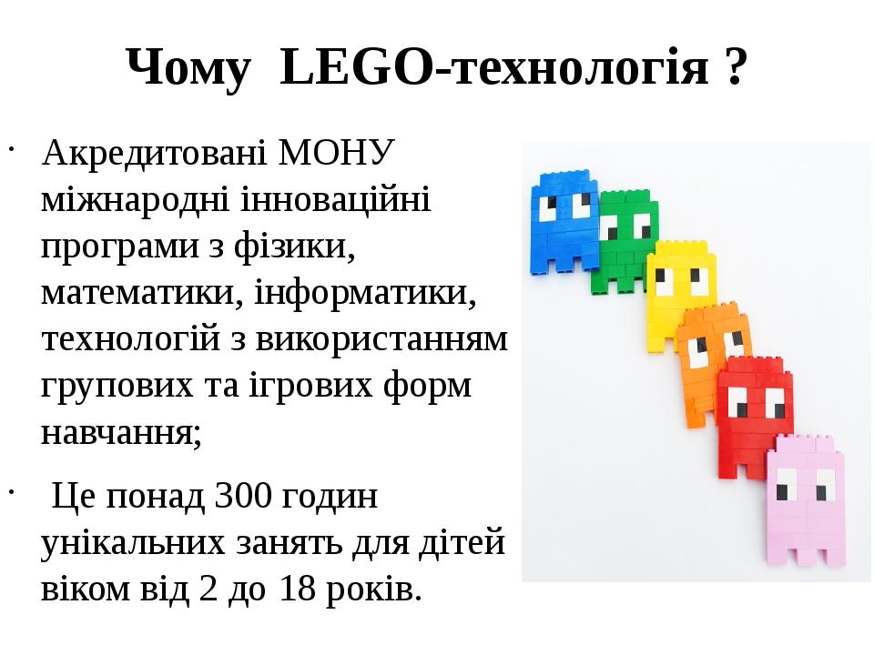 Чому LEGO-технологія ? Акредитовані МОНУ міжнародні інноваційні програми з фізики, математики, інформатики, технологій з використанням групових та ...