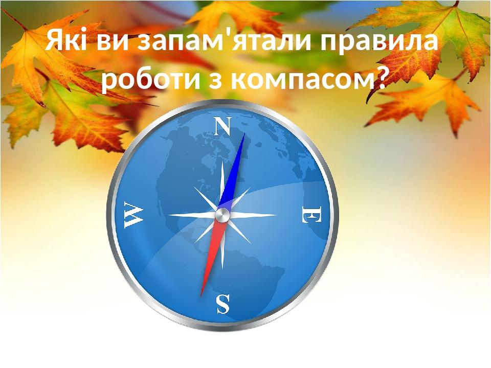Які ви запам'ятали правила роботи з компасом?