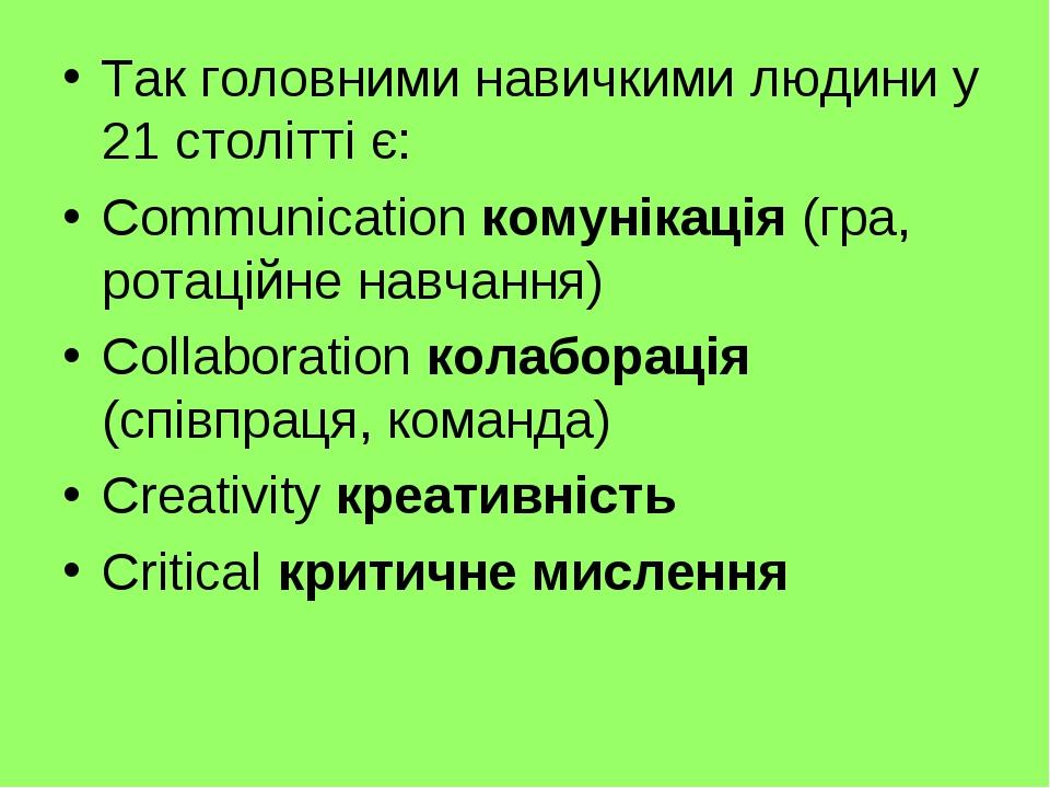 Так головними навичкими людини у 21 столітті є: Communication комунікація (гра, ротаційне навчання) Collaboration колаборація (співпраця, команда) ...