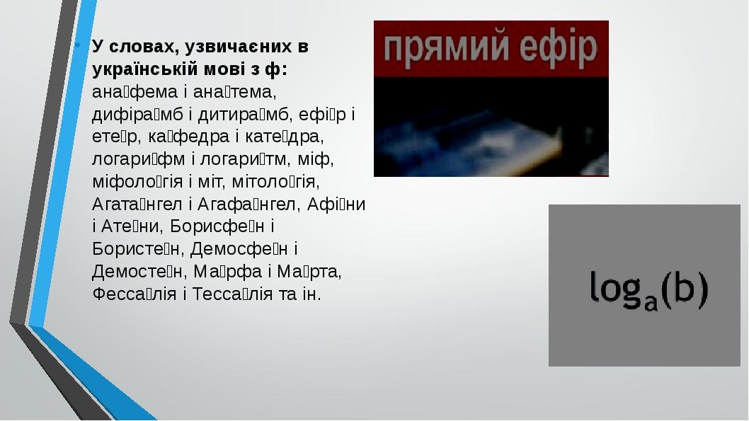У словах, узвичаєних в українській мові з ф: ана́фема і ана́тема, дифіра́мб і дитира́мб, ефі́р і ете́р, ка́федра і кате́дра, логари́фм і логари́тм,...