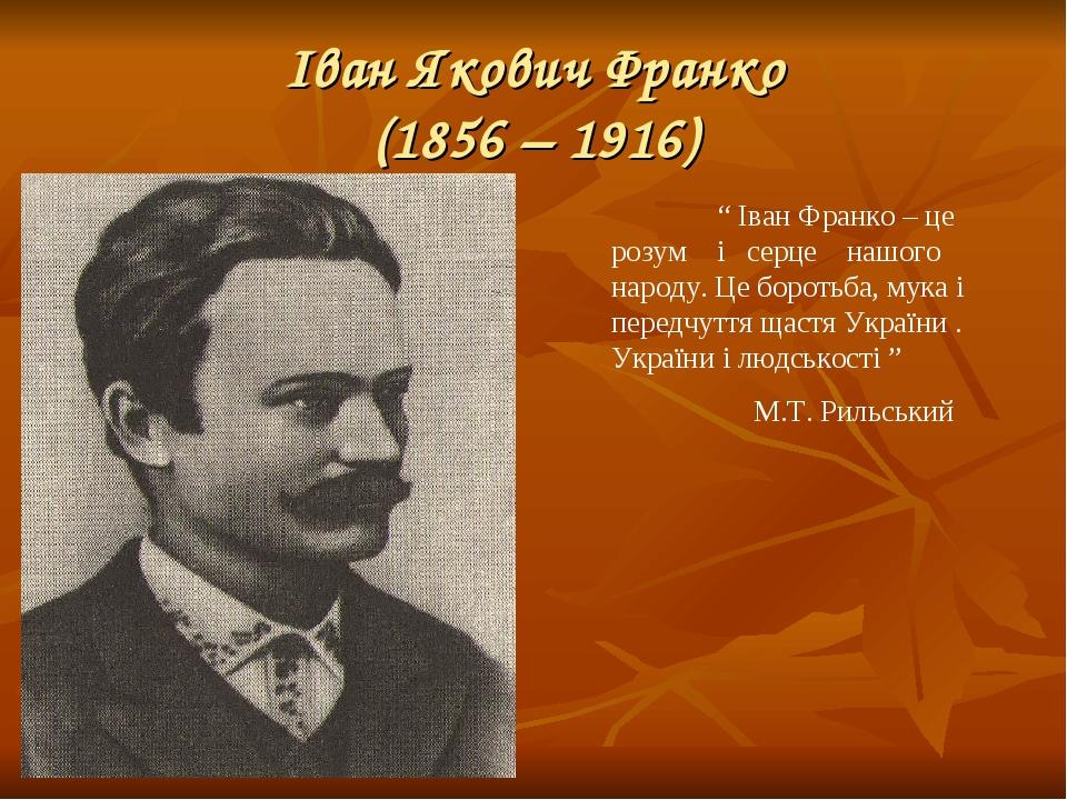 """Іван Якович Франко (1856 – 1916) """" Іван Франко – це розум і серце нашого народу. Це боротьба, мука і передчуття щастя України . України і людськост..."""